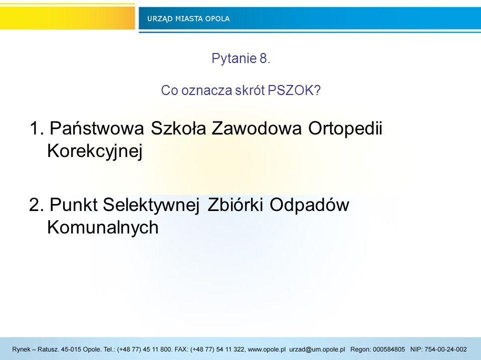 Pytanie 8.Co oznacza skrót PSZOK. 1. Państwowa Szkoła Zawodowa Ortopedii Korekcyjnej 2.