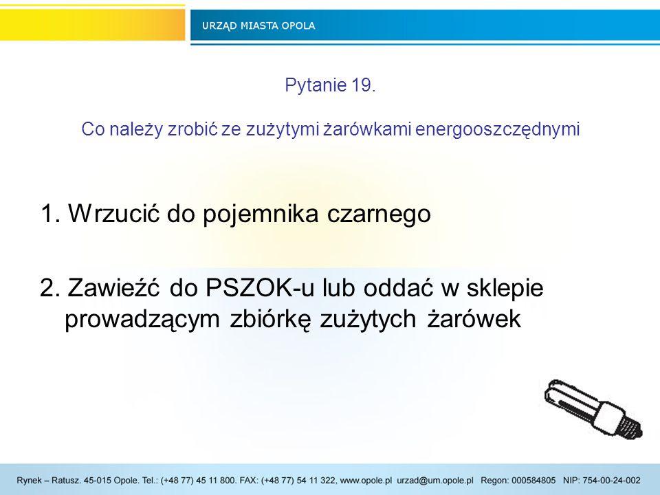 Pytanie 19.Co należy zrobić ze zużytymi żarówkami energooszczędnymi 1.