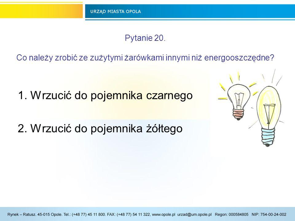 Pytanie 20.Co należy zrobić ze zużytymi żarówkami innymi niż energooszczędne.