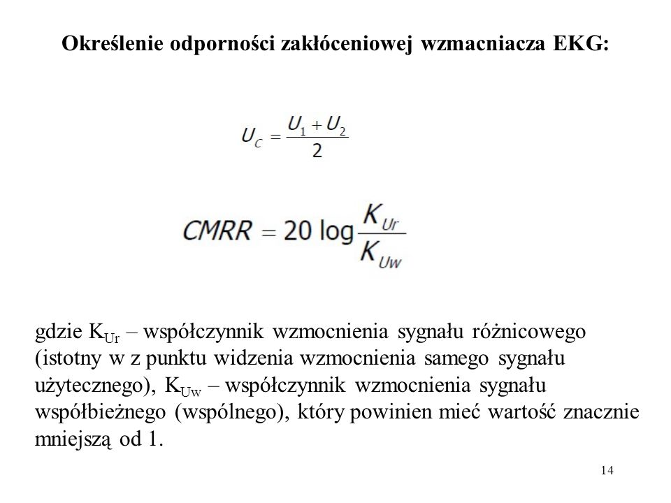14 Określenie odporności zakłóceniowej wzmacniacza EKG: gdzie K Ur – współczynnik wzmocnienia sygnału różnicowego (istotny w z punktu widzenia wzmocnienia samego sygnału użytecznego), K Uw – współczynnik wzmocnienia sygnału współbieżnego (wspólnego), który powinien mieć wartość znacznie mniejszą od 1.