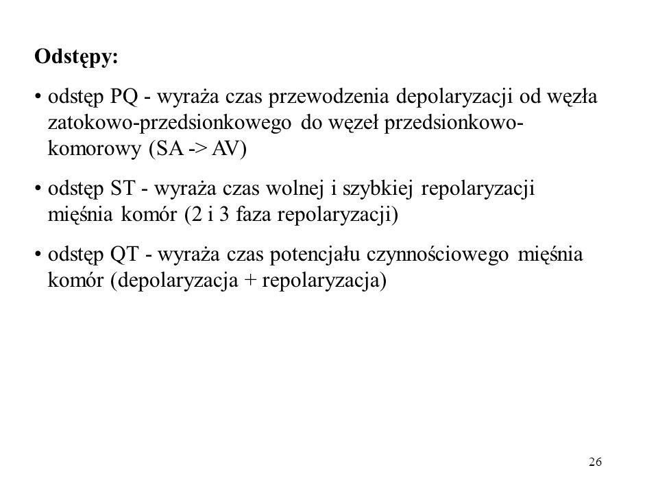 26 Odstępy: odstęp PQ - wyraża czas przewodzenia depolaryzacji od węzła zatokowo-przedsionkowego do węzeł przedsionkowo- komorowy (SA -> AV) odstęp ST - wyraża czas wolnej i szybkiej repolaryzacji mięśnia komór (2 i 3 faza repolaryzacji) odstęp QT - wyraża czas potencjału czynnościowego mięśnia komór (depolaryzacja + repolaryzacja)
