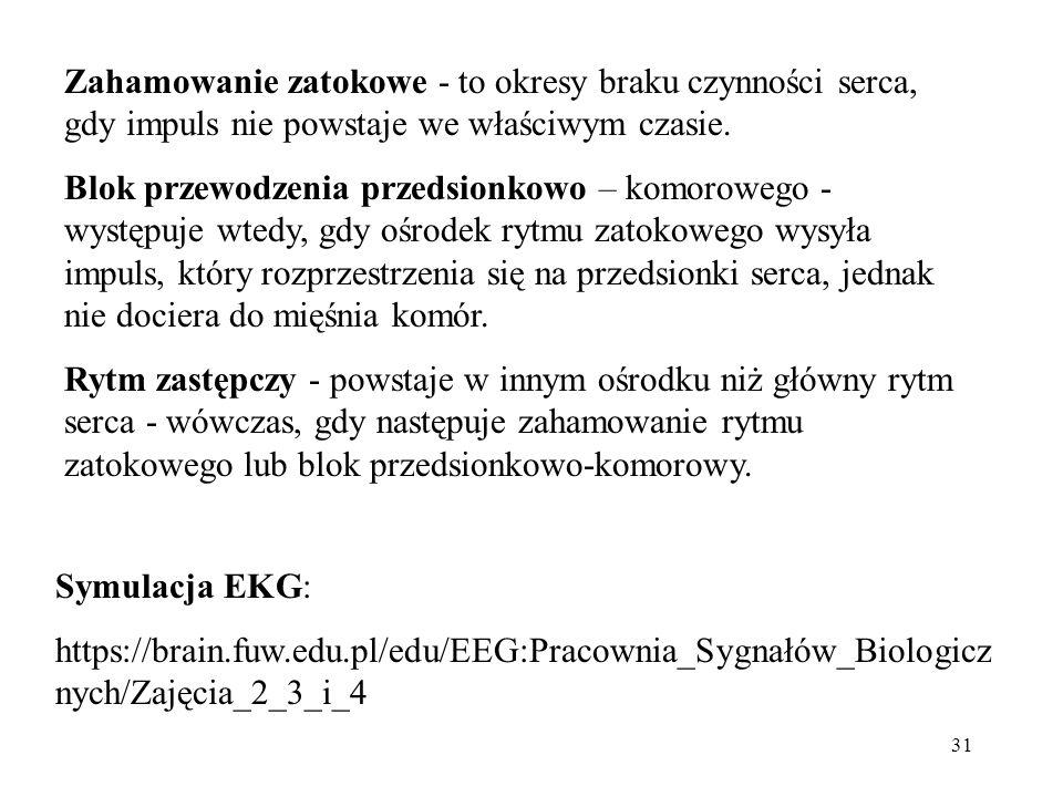 31 Symulacja EKG: https://brain.fuw.edu.pl/edu/EEG:Pracownia_Sygnałów_Biologicz nych/Zajęcia_2_3_i_4 Zahamowanie zatokowe - to okresy braku czynności serca, gdy impuls nie powstaje we właściwym czasie.