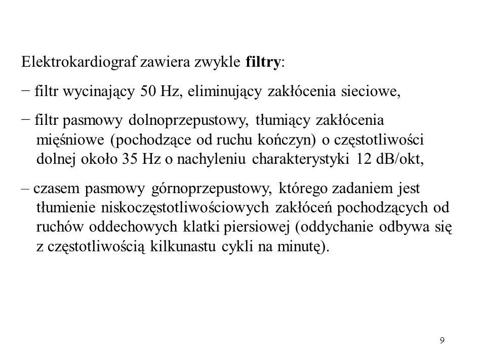 9 Elektrokardiograf zawiera zwykle filtry: − filtr wycinający 50 Hz, eliminujący zakłócenia sieciowe, − filtr pasmowy dolnoprzepustowy, tłumiący zakłócenia mięśniowe (pochodzące od ruchu kończyn) o częstotliwości dolnej około 35 Hz o nachyleniu charakterystyki 12 dB/okt, – czasem pasmowy górnoprzepustowy, którego zadaniem jest tłumienie niskoczęstotliwościowych zakłóceń pochodzących od ruchów oddechowych klatki piersiowej (oddychanie odbywa się z częstotliwością kilkunastu cykli na minutę).