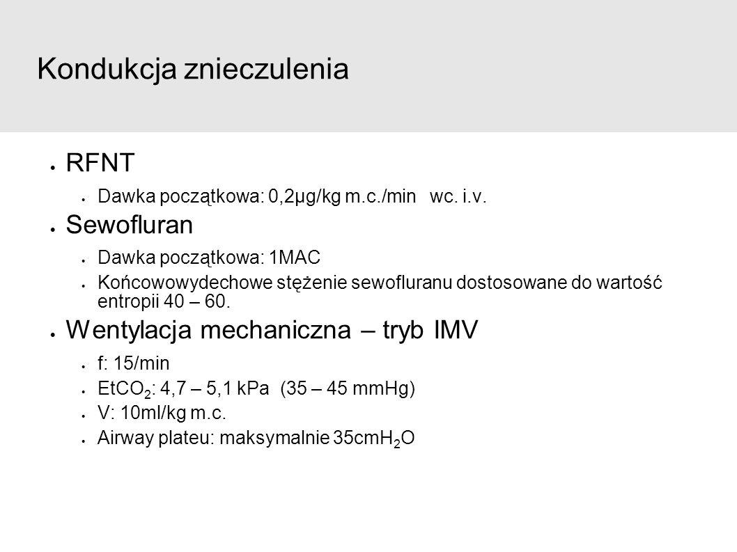 Kondukcja znieczulenia  RFNT  Dawka początkowa: 0,2µg/kg m.c./min wc. i.v.  Sewofluran  Dawka początkowa: 1MAC  Końcowowydechowe stężenie sewoflu