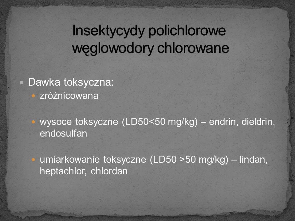 Dawka toksyczna: zróżnicowana wysoce toksyczne (LD50<50 mg/kg) – endrin, dieldrin, endosulfan umiarkowanie toksyczne (LD50 >50 mg/kg) – lindan, heptachlor, chlordan