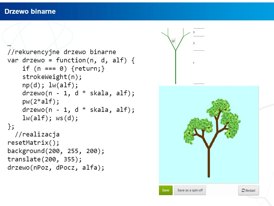 … //rekurencyjne drzewo binarne var drzewo = function(n, d, alf) { if (n === 0) {return;} strokeWeight(n); np(d); lw(alf); drzewo(n - 1, d * skala, alf); pw(2*alf); drzewo(n - 1, d * skala, alf); lw(alf); ws(d); }; //realizacja resetMatrix(); background(200, 255, 200); translate(200, 355); drzewo(nPoz, dPocz, alfa); Drzewo binarne