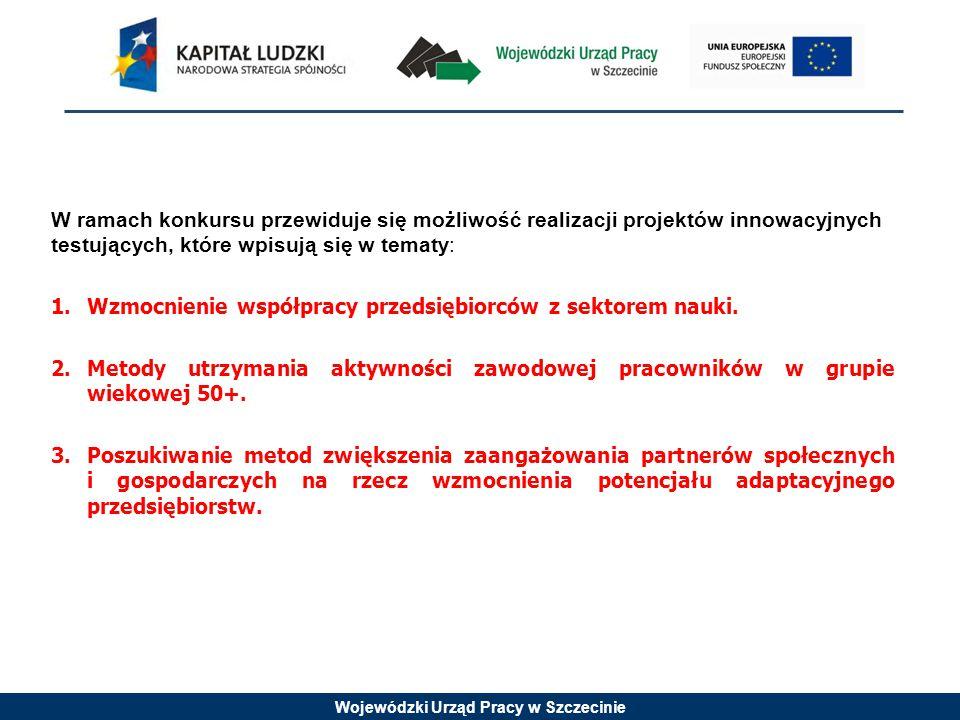 Wojewódzki Urząd Pracy w Szczecinie W ramach konkursu przewiduje się możliwość realizacji projektów innowacyjnych testujących, które wpisują się w tematy: 1.Wzmocnienie współpracy przedsiębiorców z sektorem nauki.