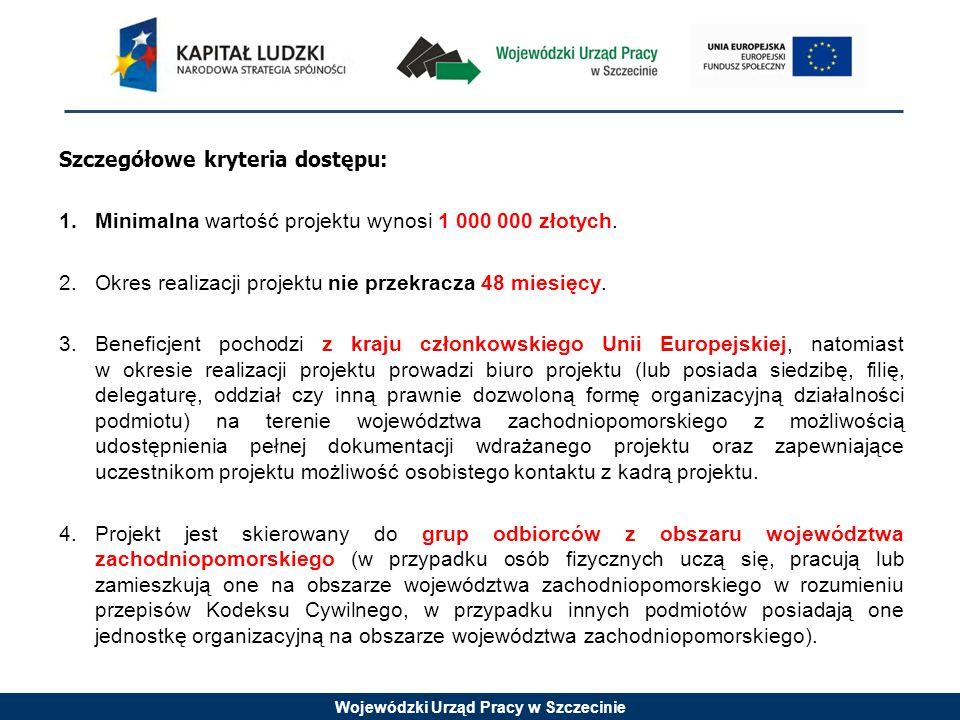 Wojewódzki Urząd Pracy w Szczecinie Szczegółowe kryteria dostępu: 1.Minimalna wartość projektu wynosi 1 000 000 złotych.