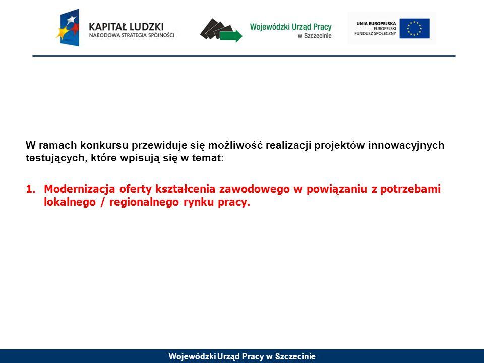 Wojewódzki Urząd Pracy w Szczecinie W ramach konkursu przewiduje się możliwość realizacji projektów innowacyjnych testujących, które wpisują się w temat: 1.Modernizacja oferty kształcenia zawodowego w powiązaniu z potrzebami lokalnego / regionalnego rynku pracy.