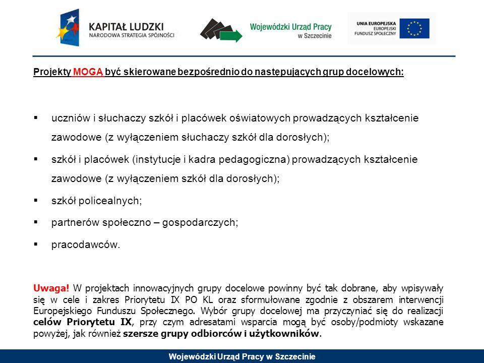 Wojewódzki Urząd Pracy w Szczecinie Projekty MOGĄ być skierowane bezpośrednio do następujących grup docelowych:  uczniów i słuchaczy szkół i placówek oświatowych prowadzących kształcenie zawodowe (z wyłączeniem słuchaczy szkół dla dorosłych);  szkół i placówek (instytucje i kadra pedagogiczna) prowadzących kształcenie zawodowe (z wyłączeniem szkół dla dorosłych);  szkół policealnych;  partnerów społeczno – gospodarczych;  pracodawców.