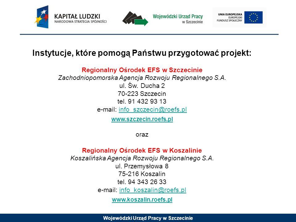 Wojewódzki Urząd Pracy w Szczecinie Instytucje, które pomogą Państwu przygotować projekt: Regionalny Ośrodek EFS w Szczecinie Zachodniopomorska Agencja Rozwoju Regionalnego S.A.