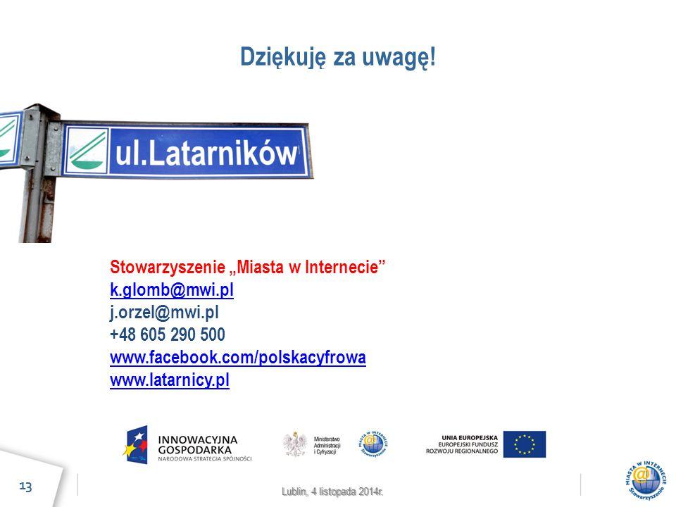 """Lublin, 4 listopada 2014r. Dziękuję za uwagę! 13 Stowarzyszenie """"Miasta w Internecie"""" k.glomb@mwi.pl j.orzel@mwi.pl +48 605 290 500 www.facebook.com/p"""