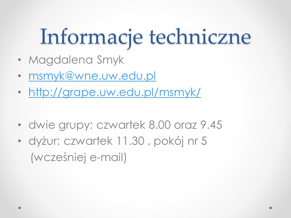 Informacje techniczne Magdalena Smyk msmyk@wne.uw.edu.pl http://grape.uw.edu.pl/msmyk/ dwie grupy: czwartek 8.00 oraz 9.45 dyżur: czwartek 11.30, pokój nr 5 (wcześniej e-mail)