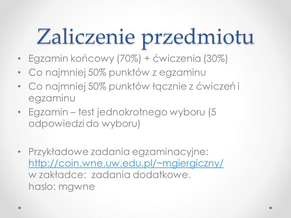 Zaliczenie przedmiotu Egzamin końcowy (70%) + ćwiczenia (30%) Co najmniej 50% punktów z egzaminu Co najmniej 50% punktów łącznie z ćwiczeń i egzaminu Egzamin – test jednokrotnego wyboru (5 odpowiedzi do wyboru) Przykładowe zadania egzaminacyjne: http://coin.wne.uw.edu.pl/~mgiergiczny/ w zakładce: zadania dodatkowe.