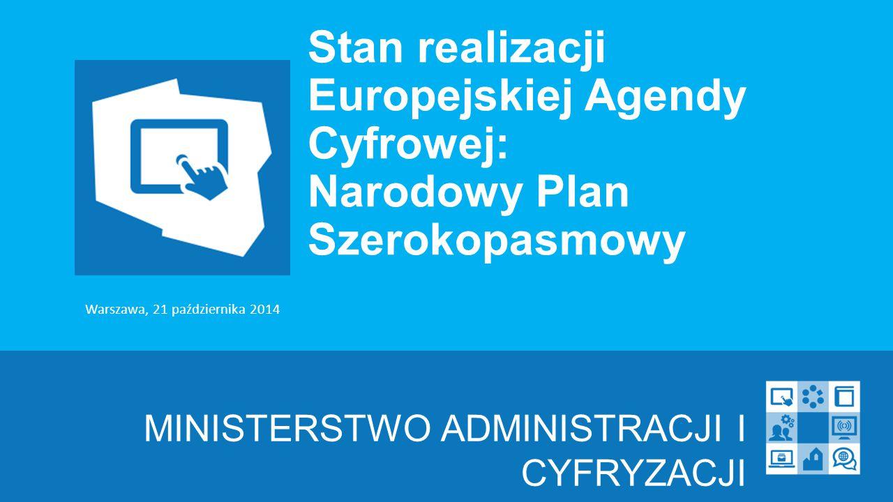 Stan realizacji Europejskiej Agendy Cyfrowej: Narodowy Plan Szerokopasmowy MINISTERSTWO ADMINISTRACJI I CYFRYZACJI Warszawa, 21 października 2014