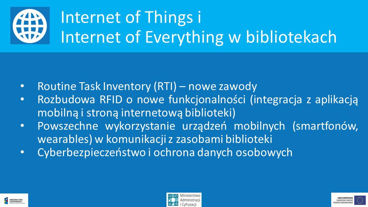 Internet of Things i Internet of Everything w bibliotekach Routine Task Inventory (RTI) – nowe zawody Rozbudowa RFID o nowe funkcjonalności (integracja z aplikacją mobilną i stroną internetową biblioteki) Powszechne wykorzystanie urządzeń mobilnych (smartfonów, wearables) w komunikacji z zasobami biblioteki Cyberbezpieczeństwo i ochrona danych osobowych
