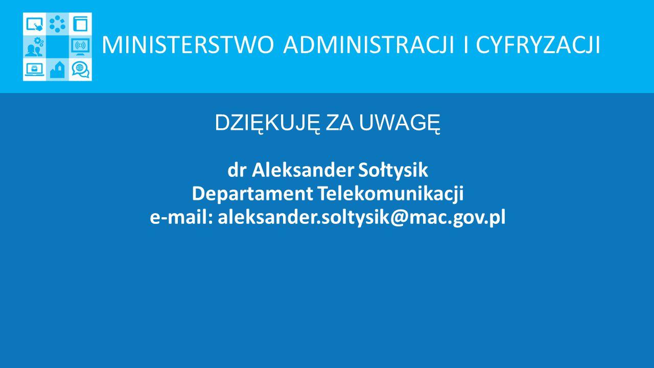 DZIĘKUJĘ ZA UWAGĘ dr Aleksander Sołtysik Departament Telekomunikacji e-mail: aleksander.soltysik@mac.gov.pl MINISTERSTWO ADMINISTRACJI I CYFRYZACJI