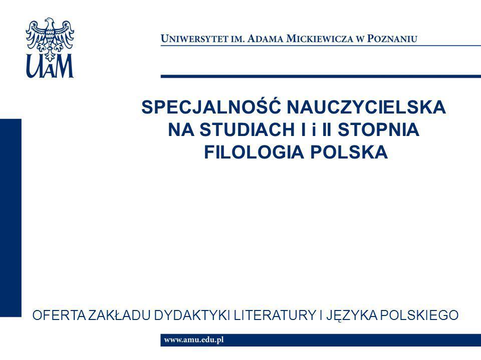 SPECJALNOŚĆ NAUCZYCIELSKA NA STUDIACH I i II STOPNIA FILOLOGIA POLSKA OFERTA ZAKŁADU DYDAKTYKI LITERATURY I JĘZYKA POLSKIEGO