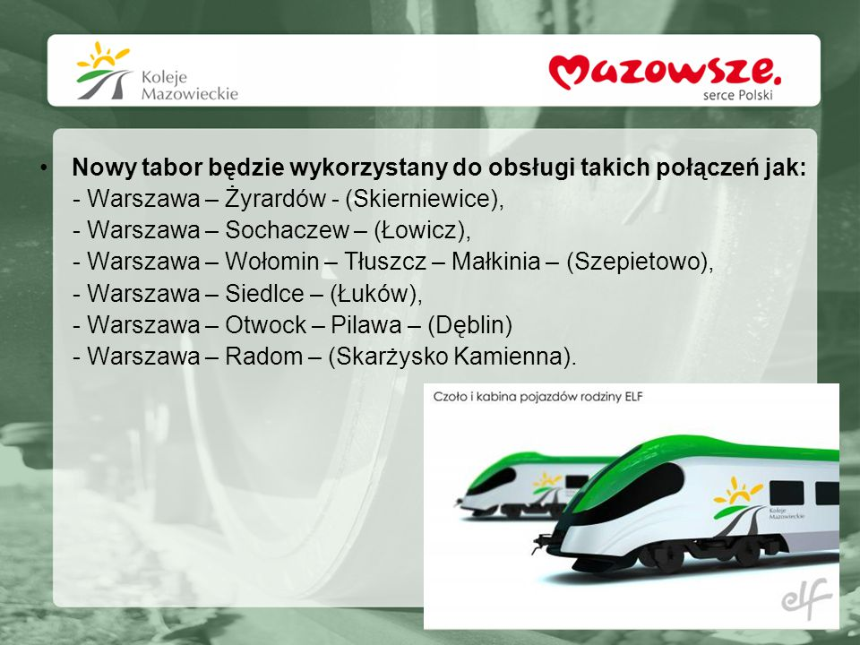Nowy tabor będzie wykorzystany do obsługi takich połączeń jak: - Warszawa – Żyrardów - (Skierniewice), - Warszawa – Sochaczew – (Łowicz), - Warszawa –