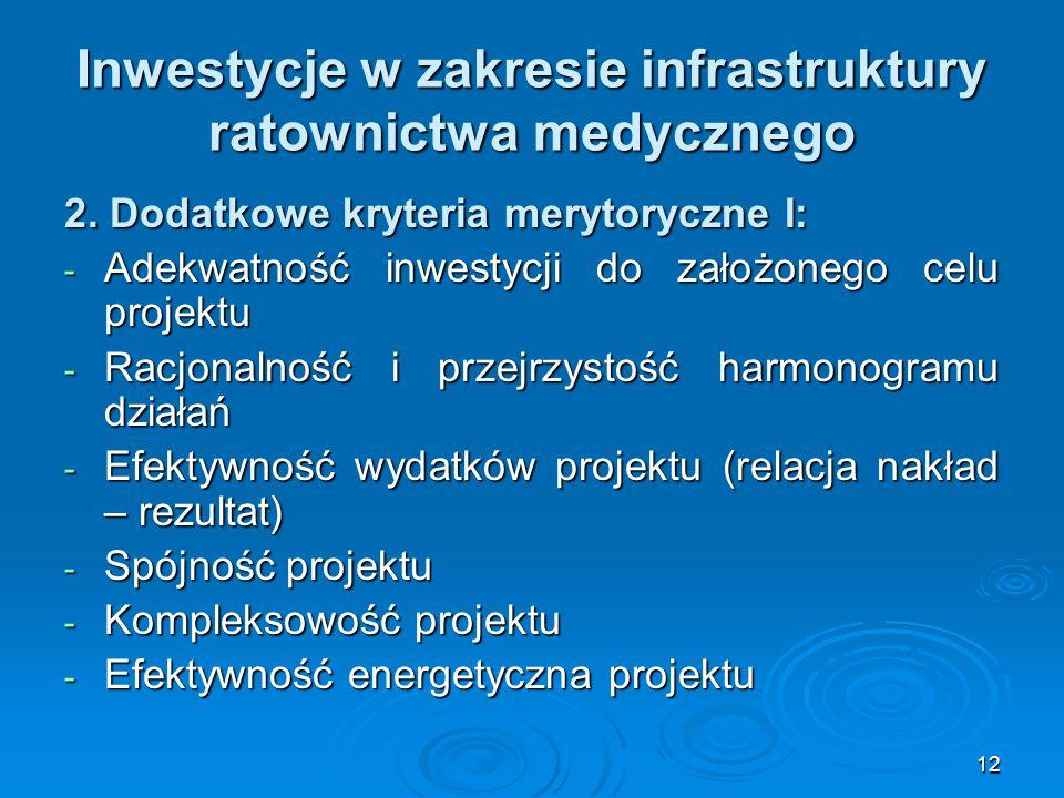 12 Inwestycje w zakresie infrastruktury ratownictwa medycznego 2. Dodatkowe kryteria merytoryczne I: - Adekwatność inwestycji do założonego celu proje