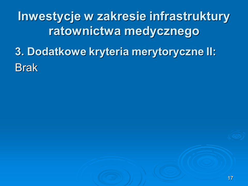 17 Inwestycje w zakresie infrastruktury ratownictwa medycznego 3. Dodatkowe kryteria merytoryczne II: Brak