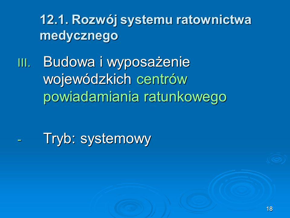 18 12.1. Rozwój systemu ratownictwa medycznego III. Budowa i wyposażenie wojewódzkich centrów powiadamiania ratunkowego - Tryb: systemowy
