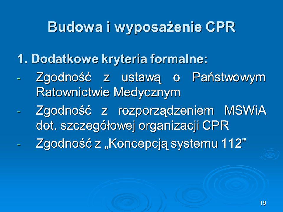 19 Budowa i wyposażenie CPR 1. Dodatkowe kryteria formalne: - Zgodność z ustawą o Państwowym Ratownictwie Medycznym - Zgodność z rozporządzeniem MSWiA