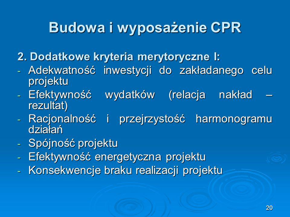 20 Budowa i wyposażenie CPR 2. Dodatkowe kryteria merytoryczne I: - Adekwatność inwestycji do zakładanego celu projektu - Efektywność wydatków (relacj