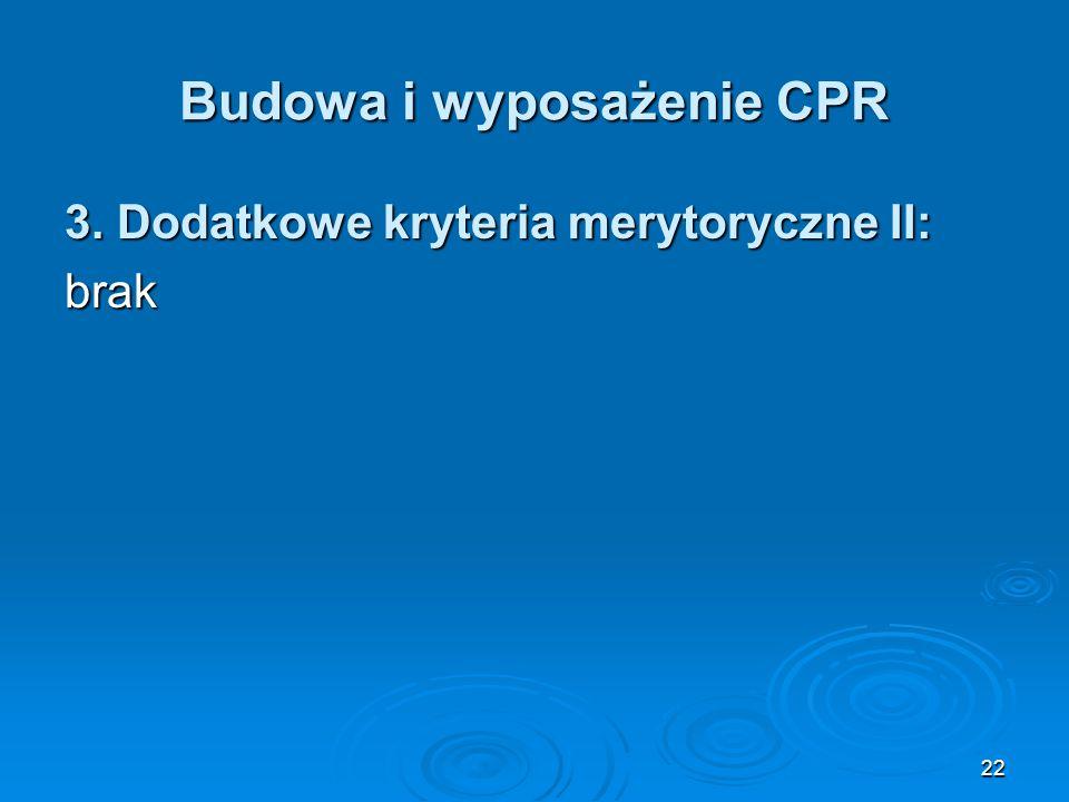 22 Budowa i wyposażenie CPR 3. Dodatkowe kryteria merytoryczne II: brak