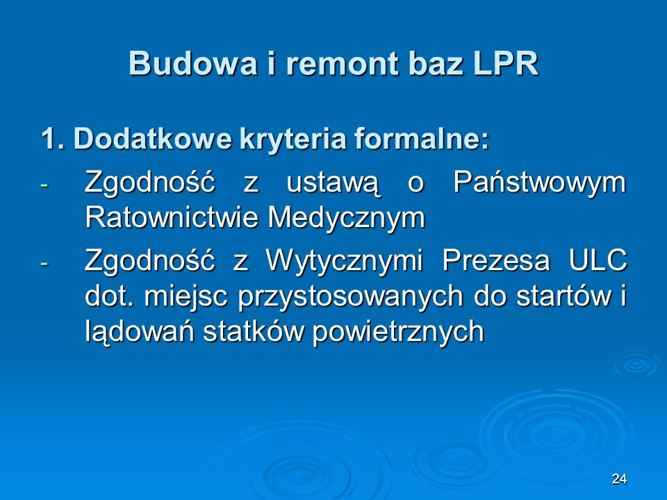 24 Budowa i remont baz LPR 1. Dodatkowe kryteria formalne: - Zgodność z ustawą o Państwowym Ratownictwie Medycznym - Zgodność z Wytycznymi Prezesa ULC