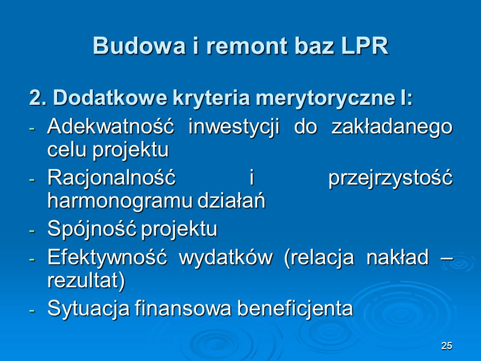 25 Budowa i remont baz LPR 2. Dodatkowe kryteria merytoryczne I: - Adekwatność inwestycji do zakładanego celu projektu - Racjonalność i przejrzystość