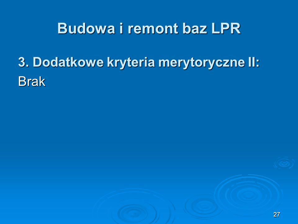 27 Budowa i remont baz LPR 3. Dodatkowe kryteria merytoryczne II: Brak