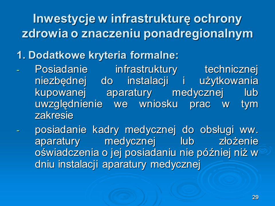 29 Inwestycje w infrastrukturę ochrony zdrowia o znaczeniu ponadregionalnym 1. Dodatkowe kryteria formalne: - Posiadanie infrastruktury technicznej ni