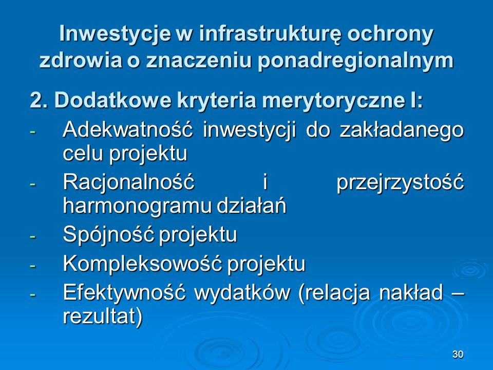 30 Inwestycje w infrastrukturę ochrony zdrowia o znaczeniu ponadregionalnym 2. Dodatkowe kryteria merytoryczne I: - Adekwatność inwestycji do zakładan