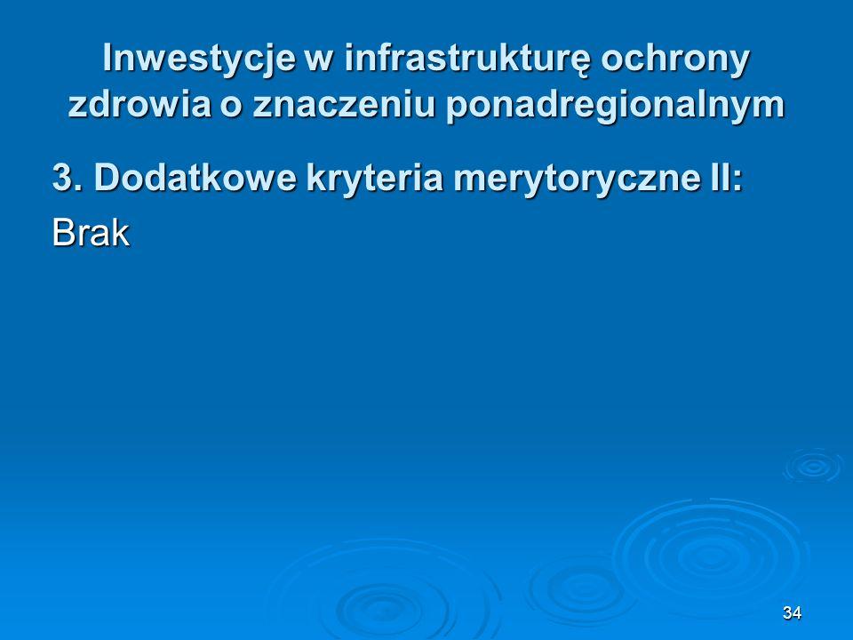 34 Inwestycje w infrastrukturę ochrony zdrowia o znaczeniu ponadregionalnym 3. Dodatkowe kryteria merytoryczne II: Brak