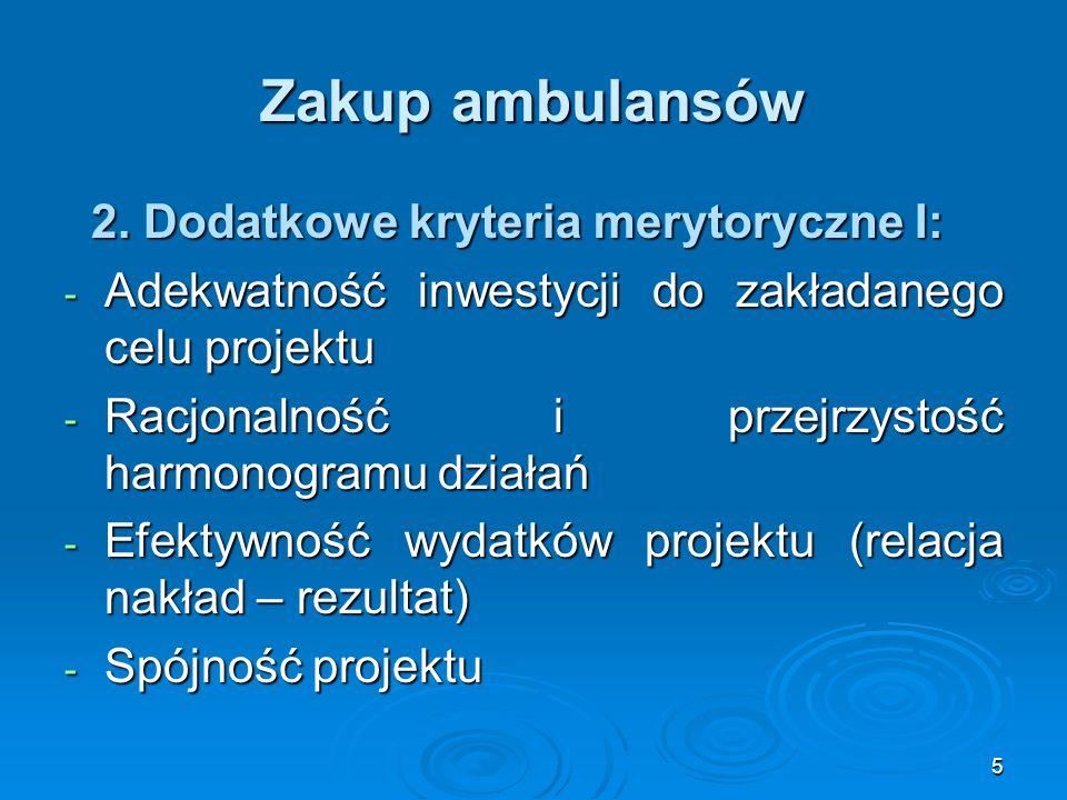 5 Zakup ambulansów 2. Dodatkowe kryteria merytoryczne I: 2. Dodatkowe kryteria merytoryczne I: - Adekwatność inwestycji do zakładanego celu projektu -