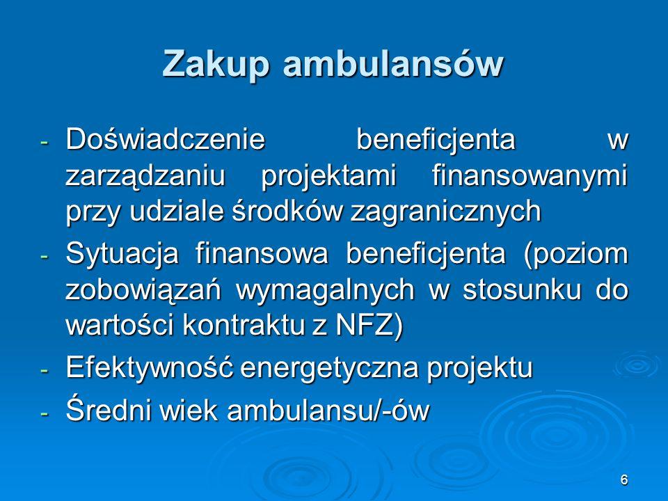 6 Zakup ambulansów - Doświadczenie beneficjenta w zarządzaniu projektami finansowanymi przy udziale środków zagranicznych - Sytuacja finansowa beneficjenta (poziom zobowiązań wymagalnych w stosunku do wartości kontraktu z NFZ) - Efektywność energetyczna projektu - Średni wiek ambulansu/-ów