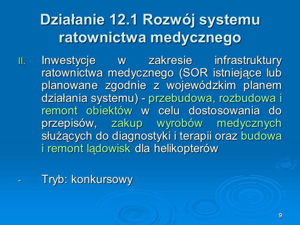9 Działanie 12.1 Rozwój systemu ratownictwa medycznego II. Inwestycje w zakresie infrastruktury ratownictwa medycznego (SOR istniejące lub planowane z