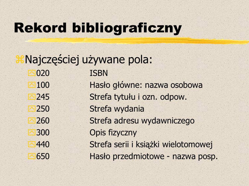 Rekord bibliograficzny zNajczęściej używane pola: y020ISBN y100Hasło główne: nazwa osobowa y245Strefa tytułu i ozn. odpow. y250Strefa wydania y260Stre