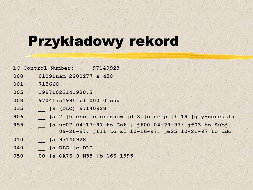 Przykładowy rekord LC Control Number: 97140928 000 01091nam 2200277 a 450 001 715660 005 19971023141928.3 008 970417s1995 pl 000 0 eng 035 __ |9 (DLC) 97140928 906 __ |a 7 |b cbc |c orignew |d 3 |e ncip |f 19 |g y-gencatlg 955 __ |a uc07 04-17-97 to Cat.; jf00 04-29-97; jf03 to Subj.