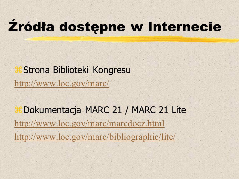 Źródła dostępne w Internecie zStrona Biblioteki Kongresu http://www.loc.gov/marc/ zDokumentacja MARC 21 / MARC 21 Lite http://www.loc.gov/marc/marcdocz.html http://www.loc.gov/marc/bibliographic/lite/