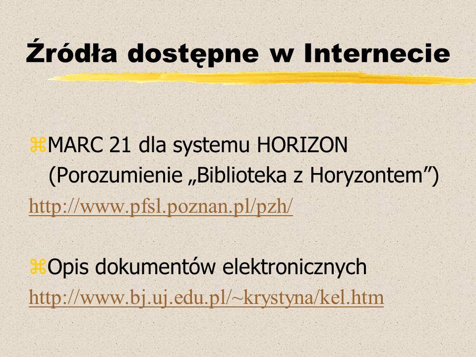 """Źródła dostępne w Internecie zMARC 21 dla systemu HORIZON (Porozumienie """"Biblioteka z Horyzontem ) http://www.pfsl.poznan.pl/pzh/ zOpis dokumentów elektronicznych http://www.bj.uj.edu.pl/~krystyna/kel.htm"""