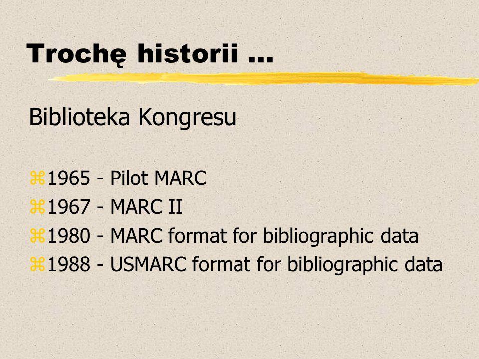 Trochę historii... Biblioteka Kongresu z1965 - Pilot MARC z1967 - MARC II z1980 - MARC format for bibliographic data z1988 - USMARC format for bibliog
