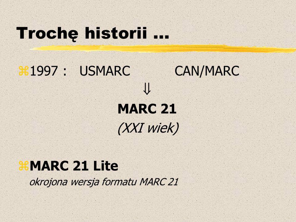 Trochę historii... z1997 : USMARC CAN/MARC  MARC 21 (XXI wiek) zMARC 21 Lite okrojona wersja formatu MARC 21