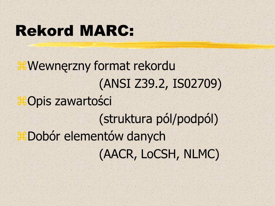 Format MARC21 zZdefiniowany dla 5 typów danych: yopis bibliograficzny (bibliographic description) yzasób i lokalizacja (holdings data) yhasła wzorcowe (authorities) ysymbol klasyfikacji (classification data) ydane faktograficzne (community information) Książki, czasopisma, dokumenty elektroniczne, kartograficzne, audialne, wizualne, mieszane