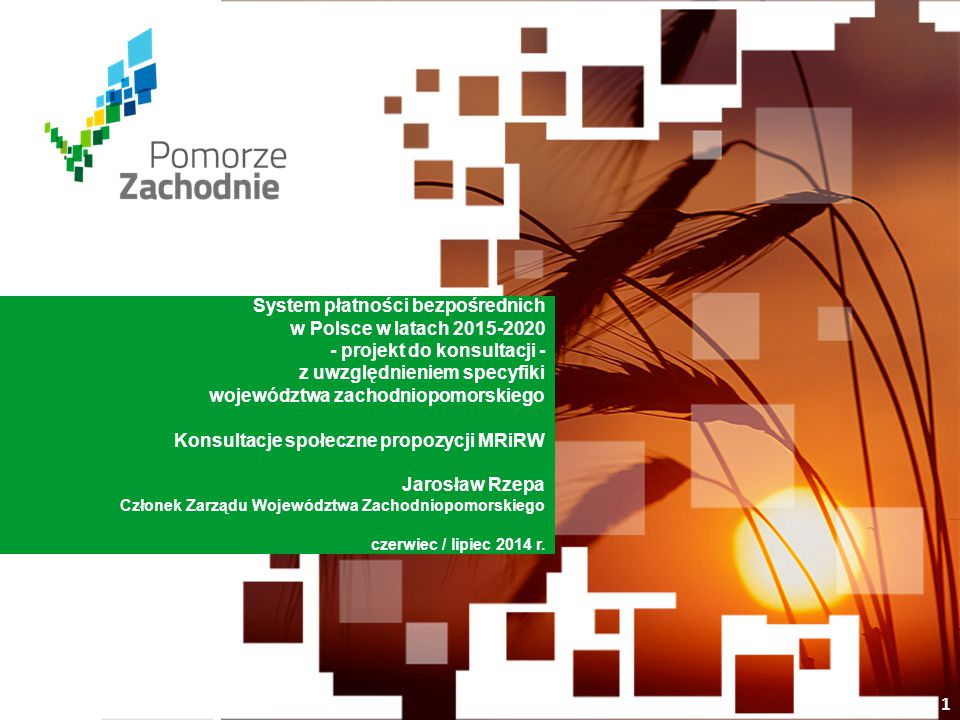 www.wzp.p l System płatności bezpośrednich w Polsce w latach 2015-2020 - projekt do konsultacji - z uwzględnieniem specyfiki województwa zachodniopomorskiego Konsultacje społeczne propozycji MRiRW Jarosław Rzepa Członek Zarządu Województwa Zachodniopomorskiego czerwiec / lipiec 2014 r.