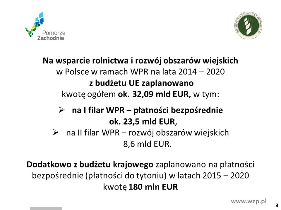 www.wzp.p l Poza płatnościami bezpośrednimi, w ramach PROW 2014-2020 będą objęci płatnością ONW rolnicy, których gospodarstwa znajdują się na obszarach z ograniczeniami naturalnymi (blisko 56% użytków rolnych w Polsce) proponowana wysokość stawek w ramach tego działania wynosi:  450 PLN/ha dla ONW typ górski,  179 PLN/ha dla ONW typ nizinny – strefa I,  264 PLN/ha dla ONW typ nizinny – strefa II,  264 PLN/ha dla ONW typ specyficzny płatności ONW podlegają degresywności na poziomie gospodarstwa  do 50 ha – 100% płatności,  50,01 – 100 ha – 50% płatności,  100,01 – 150 ha – 25 % płatności.