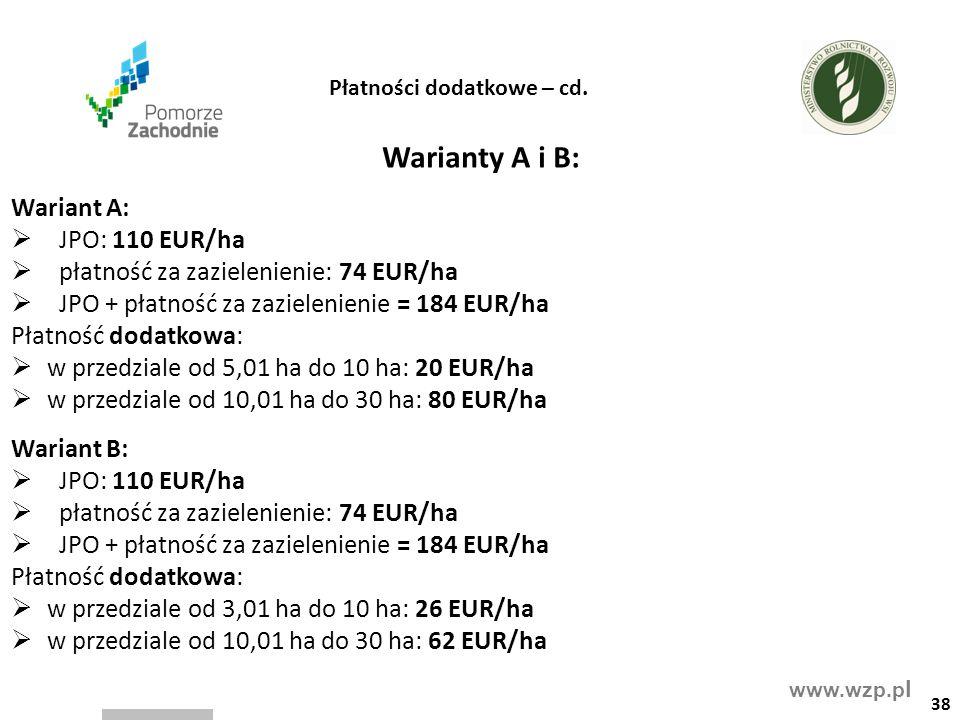 www.wzp.p l Warianty A i B: Wariant A:  JPO: 110 EUR/ha  płatność za zazielenienie: 74 EUR/ha  JPO + płatność za zazielenienie = 184 EUR/ha Płatność dodatkowa:  w przedziale od 5,01 ha do 10 ha: 20 EUR/ha  w przedziale od 10,01 ha do 30 ha: 80 EUR/ha Wariant B:  JPO: 110 EUR/ha  płatność za zazielenienie: 74 EUR/ha  JPO + płatność za zazielenienie = 184 EUR/ha Płatność dodatkowa:  w przedziale od 3,01 ha do 10 ha: 26 EUR/ha  w przedziale od 10,01 ha do 30 ha: 62 EUR/ha 38 Płatności dodatkowe – cd.