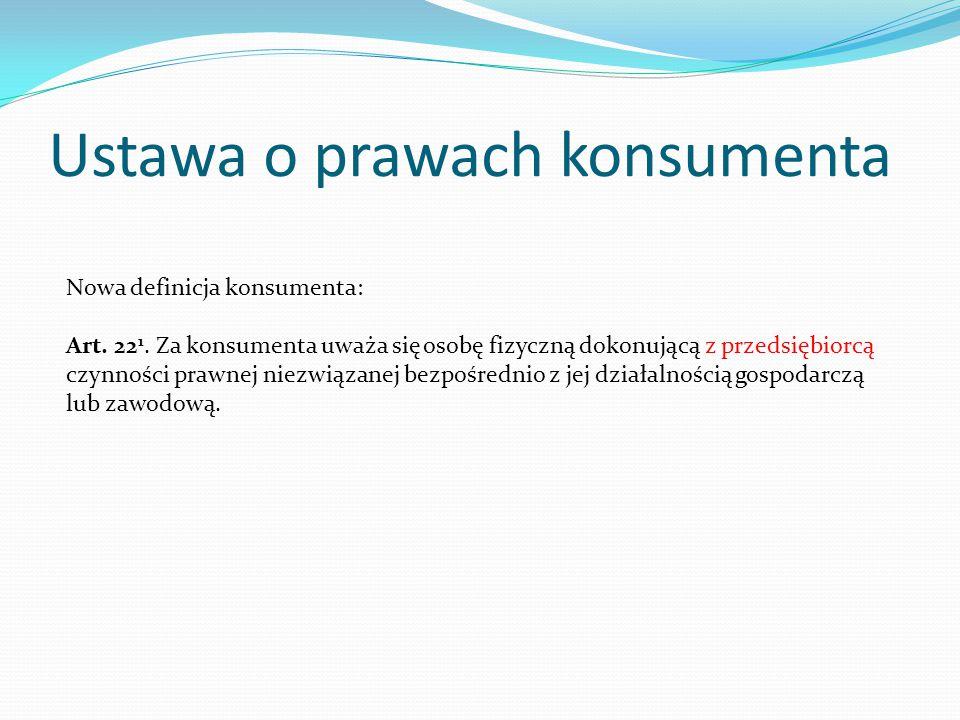 Ustawa o prawach konsumenta Nowa definicja konsumenta: Art. 22 1. Za konsumenta uważa się osobę fizyczną dokonującą z przedsiębiorcą czynności prawnej