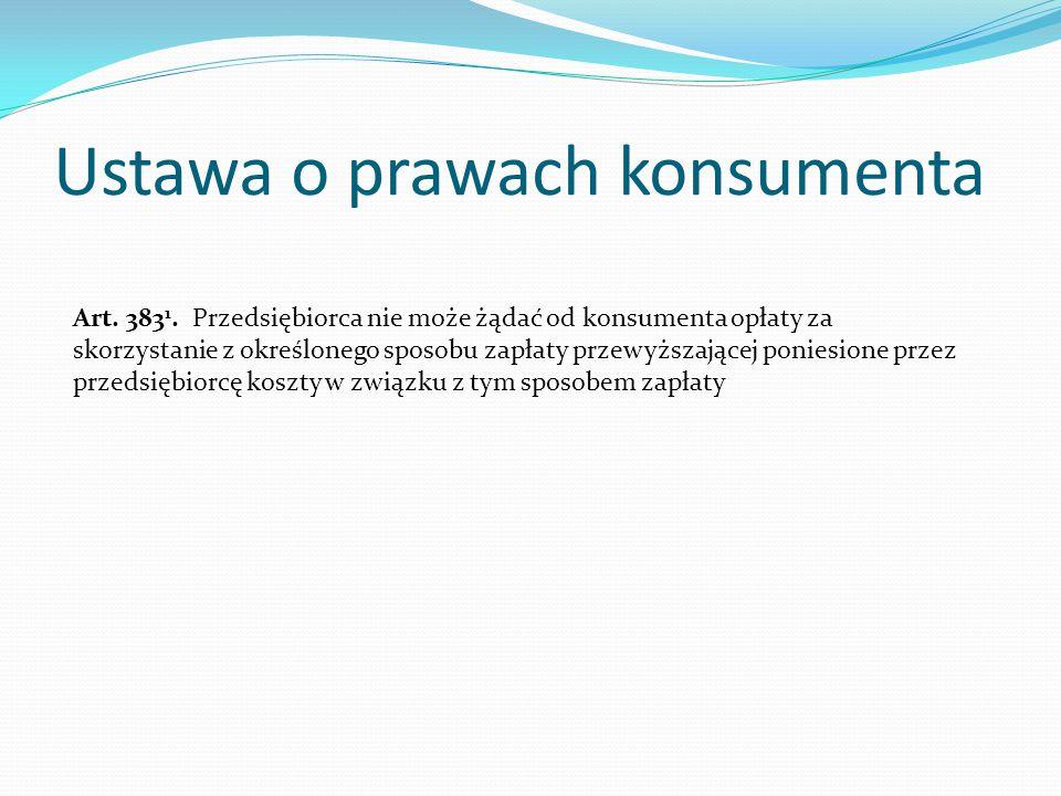 Ustawa o prawach konsumenta Art. 383 1. Przedsiębiorca nie może żądać od konsumenta opłaty za skorzystanie z określonego sposobu zapłaty przewyższając
